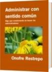 Administrar con sentido común - Onofre Restrepo