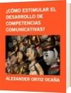 ¿CÓMO ESTIMULAR EL DESARROLLO DE COMPETENCIAS  COMUNICATIVAS? - ALEXANDER ORTIZ OCAÑA
