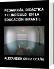 PEDAGOGÍA, DIDÁCTICA Y CURRÍCULO  EN LA EDUCACIÓN INFANTIL - ALEXANDER ORTIZ OCAÑA