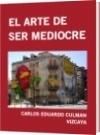EL ARTE DE SER MEDIOCRE - CARLOS EDUARDO CULMAN VIZCAYA