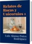 Relatos de Rocas y Unicornios 1 - Luis Alonso Potes Rodriguez