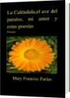 La Caléndula,el ave del paraíso, mi amor y estas poesías - Mary Francisc Farías
