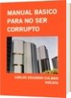 MANUAL BASICO PARA NO SER CORRUPTO - CARLOS EDUARDO CULMAN VIZCAYA
