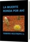LA MUERTE RONDA POR AHÍ - RAMIRO RESTREPO U.