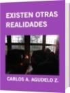 EXISTEN OTRAS REALIDADES - CARLOS A. AGUDELO Z.