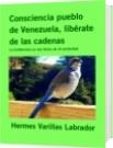 Consciencia pueblo de Venezuela, libérate de las cadenas - Hermes Varillas Labrador
