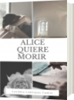 ALICE QUIERE MORIR - VALERIA CARVAJAL VASCO