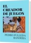 EL CREADOR DE JUEGOS - PEDRO FULLEDA BANDERA
