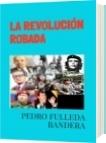 LA REVOLUCIÓN ROBADA - PEDRO FULLEDA BANDERA