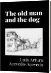 The old man and the dog - Luis Arturo Acevedo Acevedo