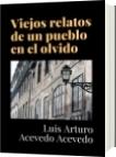 Viejos relatos de un pueblo en el olvido - Luis Arturo Acevedo Acevedo