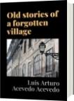 Old stories of a forgotten village - Luis Arturo Acevedo Acevedo