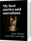 My best stories and narrations - Luis Arturo Acevedo Acevedo