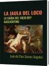 LA JAULA DEL LOCO - Juan de Dios Gomez Angeles