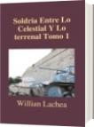 Soldria Entre Lo Celestial Y Lo terrenal Tomo 1 - Willian Lachea
